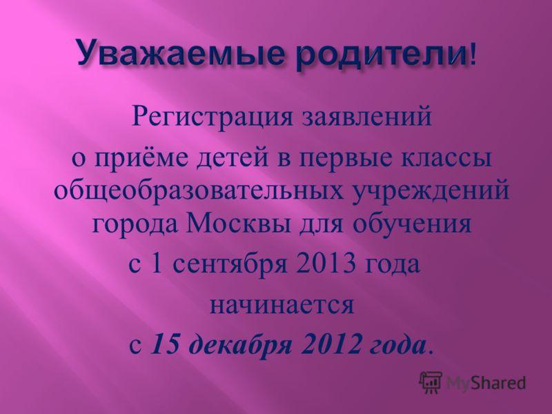 Регистрация заявлений о приёме детей в первые классы общеобразовательных учреждений города Москвы для обучения с 1 сентября 2013 года начинается с 15 декабря 2012 года.