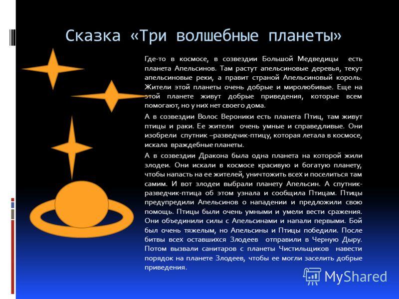 Сказка «Три волшебные планеты» Где-то в космосе, в созвездии Большой Медведицы есть планета Апельсинов. Там растут апельсиновые деревья, текут апельсиновые реки, а правит страной Апельсиновый король. Жители этой планеты очень добрые и миролюбивые. Ещ