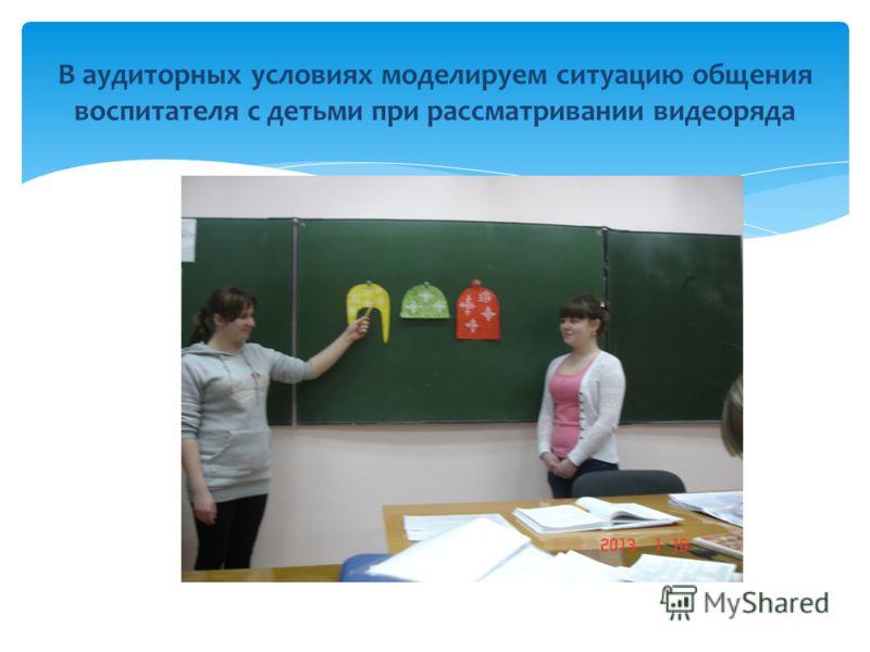 В аудиторных условиях моделируем ситуацию общения воспитателя с детьми при рассматривании видеоряда