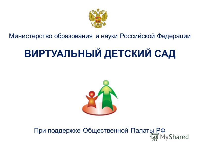 Министерство образования и науки Российской Федерации ВИРТУАЛЬНЫЙ ДЕТСКИЙ САД При поддержке Общественной Палаты РФ