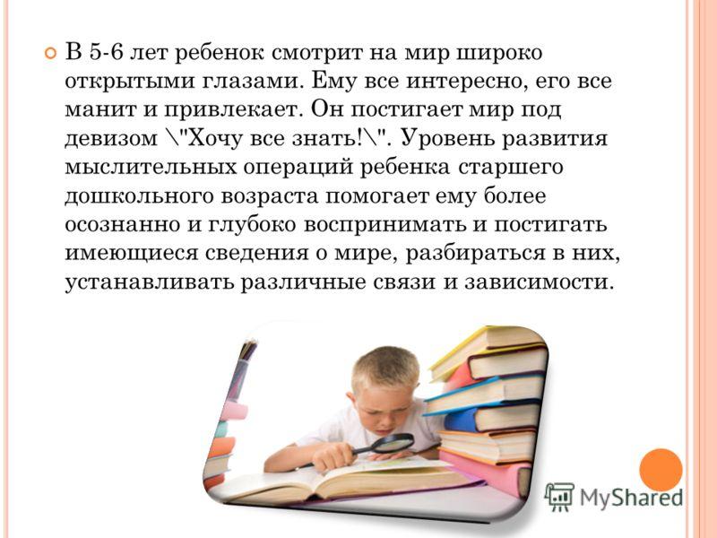 В 5-6 лет ребенок смотрит на мир широко открытыми глазами. Ему все интересно, его все манит и привлекает. Он постигает мир под девизом \