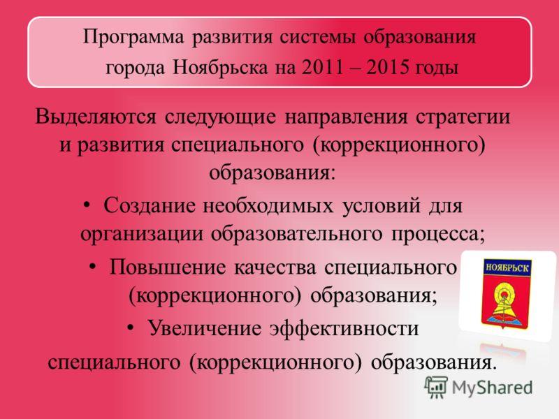 Программа развития системы образования города Ноябрьска на 2011 – 2015 годы Выделяются следующие направления стратегии и развития специального (коррекционного) образования: Создание необходимых условий для организации образовательного процесса; Повыш