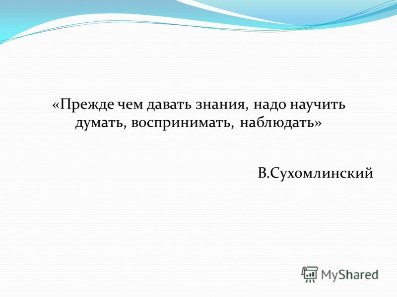 «Прежде чем давать знания, надо научить думать, воспринимать, наблюдать» В.Сухомлинский