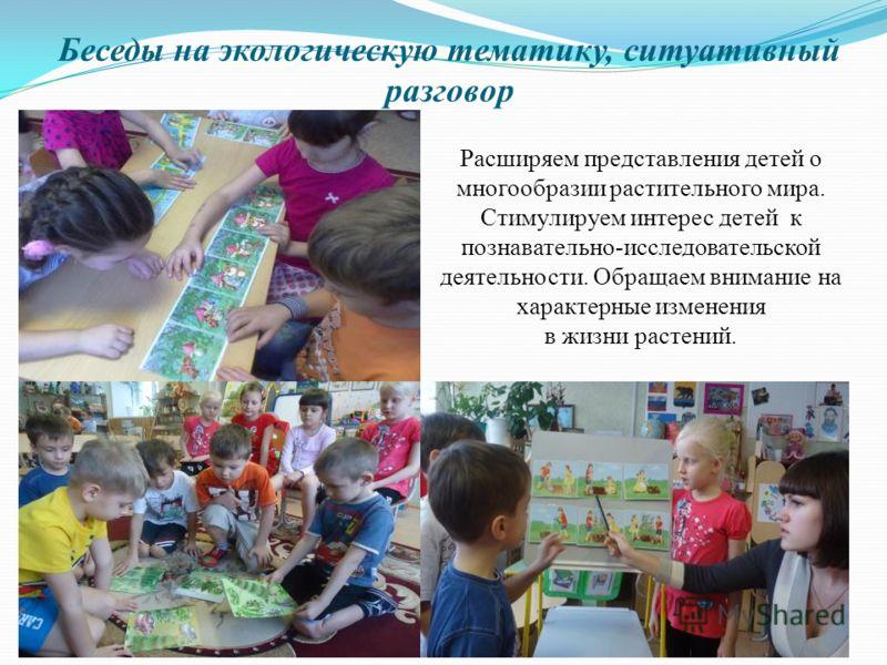 Беседы на экологическую тематику, ситуативный разговор Расширяем представления детей о многообразии растительного мира. Стимулируем интерес детей к познавательно-исследовательской деятельности. Обращаем внимание на характерные изменения в жизни расте