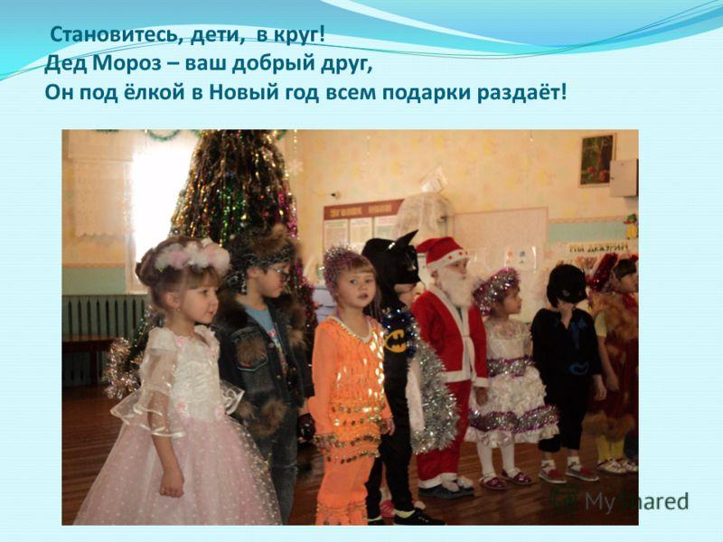 Становитесь, дети, в круг! Дед Мороз – ваш добрый друг, Он под ёлкой в Новый год всем подарки раздаёт!