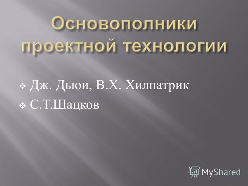 Дж. Дьюи, В. Х. Хилпатрик С. Т. Шацков