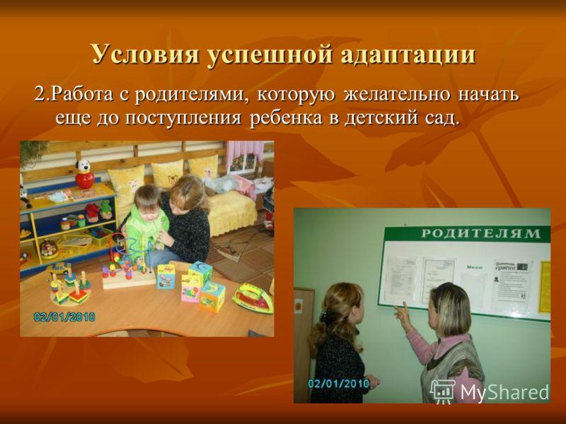 Условия успешной адаптации 2.Работа с родителями, которую желательно начать еще до поступления ребенка в детский сад.