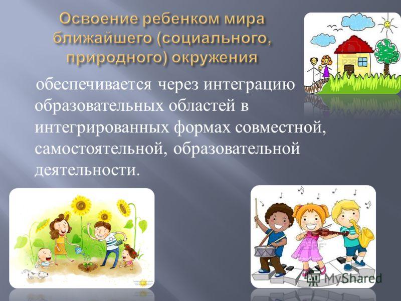 обеспечивается через интеграцию образовательных областей в интегрированных формах совместной, самостоятельной, образовательной деятельности.
