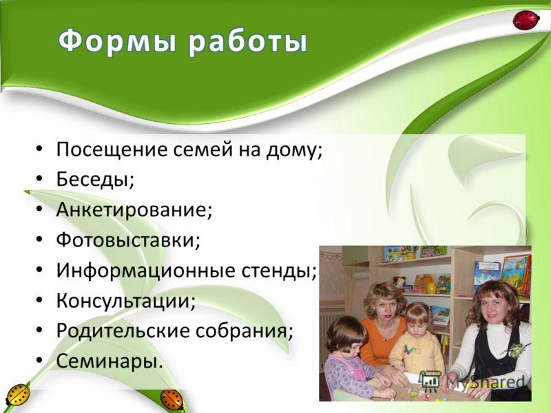 Посещение семей на дому; Беседы; Анкетирование; Фотовыставки; Информационные стенды; Консультации; Родительские собрания; Семинары.