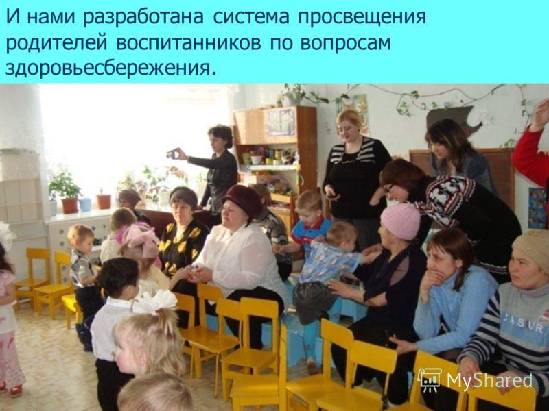 И нами разработана система просвещения родителей воспитанников по вопросам здоровьесбережения.