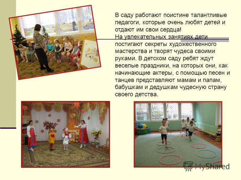 В саду работают поистине талантливые педагоги, которые очень любят детей и отдают им свои сердца! На увлекательных занятиях дети постигают секреты художественного мастерства и творят чудеса своими руками. В детском саду ребят ждут веселые праздники,