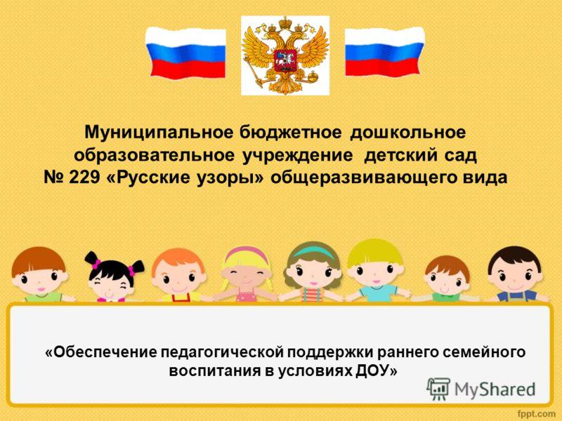 Муниципальное бюджетное дошкольное образовательное учреждение детский сад 229 «Русские узоры» общеразвивающего вида «Обеспечение педагогической поддержки раннего семейного воспитания в условиях ДОУ»