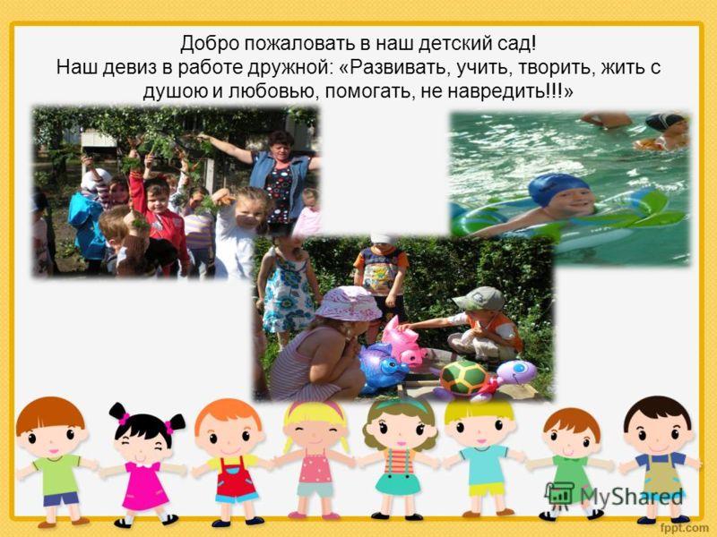 Добро пожаловать в наш детский сад! Наш девиз в работе дружной: «Развивать, учить, творить, жить с душою и любовью, помогать, не навредить!!!»