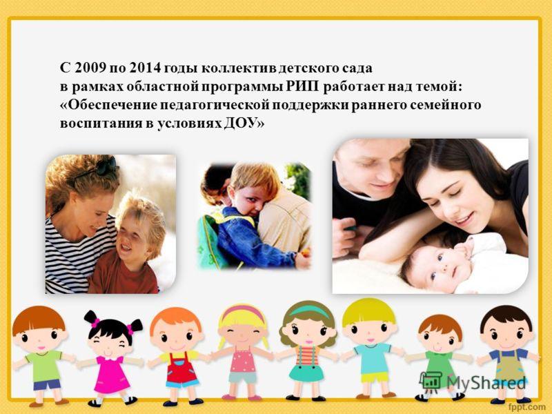 С 2009 по 2014 годы коллектив детского сада в рамках областной программы РИП работает над темой: «Обеспечение педагогической поддержки раннего семейного воспитания в условиях ДОУ»