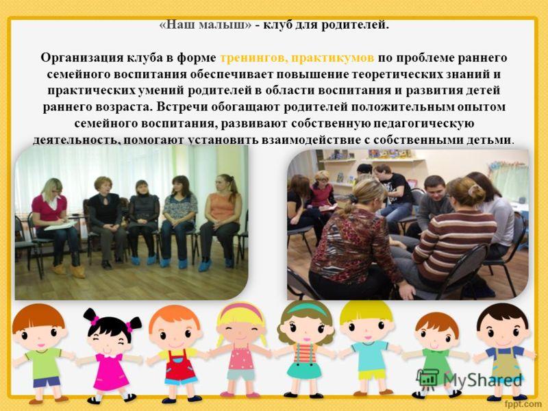 «Наш малыш» - клуб для родителей. Организация клуба в форме тренингов, практикумов по проблеме раннего семейного воспитания обеспечивает повышение теоретических знаний и практических умений родителей в области воспитания и развития детей раннего возр