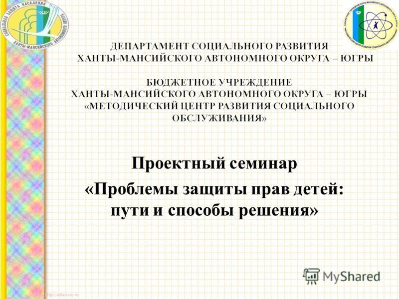 Проектный семинар « Проблемы защиты прав детей : пути и способы решения »