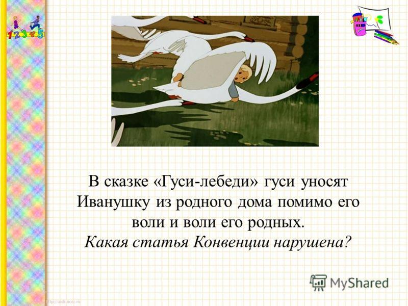 В сказке «Гуси-лебеди» гуси уносят Иванушку из родного дома помимо его воли и воли его родных. Какая статья Конвенции нарушена?
