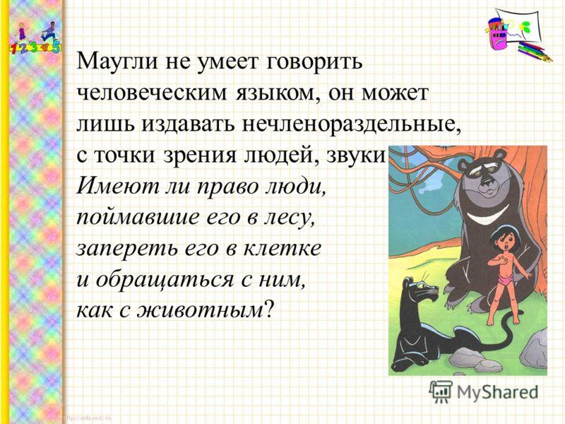 Маугли не умеет говорить человеческим языком, он может лишь издавать нечленораздельные, с точки зрения людей, звуки. Имеют ли право люди, поймавшие его в лесу, запереть его в клетке и обращаться с ним, как с животным?