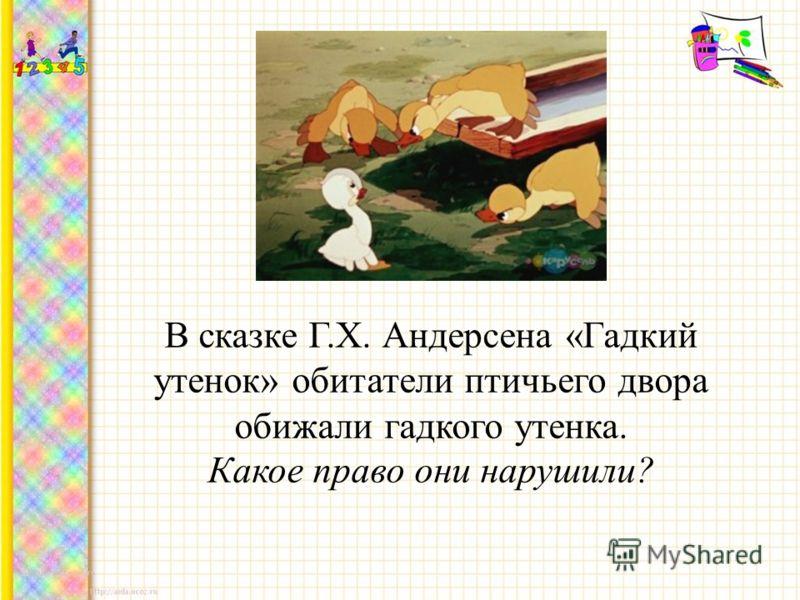 В сказке Г.Х. Андерсена «Гадкий утенок» обитатели птичьего двора обижали гадкого утенка. Какое право они нарушили?
