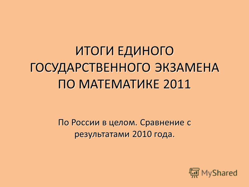 ИТОГИ ЕДИНОГО ГОСУДАРСТВЕННОГО ЭКЗАМЕНА ПО МАТЕМАТИКЕ 2011 По России в целом. Сравнение с результатами 2010 года.