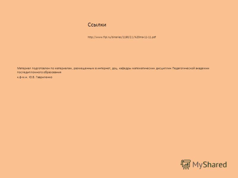 Материал подготовлен по материалам, размещенным в интернет, доц. кафедры математических дисциплин Педагогической академии последипломного образования к.ф-м.н. Ю.В. Гавриленко Ссылки http://www.fipi.ru/binaries/1190/2.1.%20ma-11-11.pdf