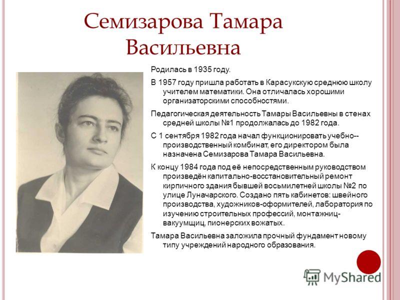 Семизарова Тамара Васильевна Родилась в 1935 году. В 1957 году пришла работать в Карасукскую среднюю школу учителем математики. Она отличалась хорошими организаторскими способностями. Педагогическая деятельность Тамары Васильевны в стенах средней шко