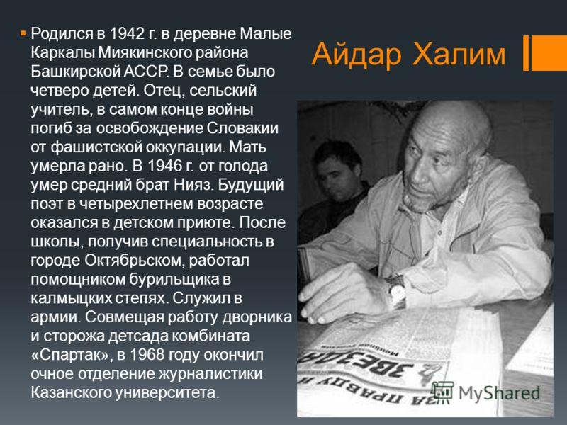 Айдар Халим Родился в 1942 г. в деревне Малые Каркалы Миякинского района Башкирской АССР. В семье было четверо детей. Отец, сельский учитель, в самом конце войны погиб за освобождение Словакии от фашистской оккупации. Мать умерла рано. В 1946 г. от г