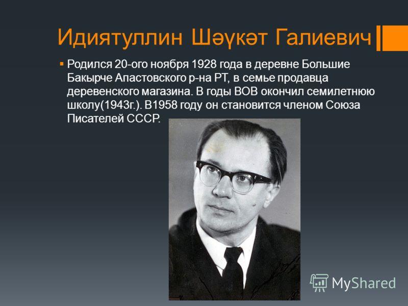 Идиятуллин Шәүкәт Галиевич Родился 20-ого ноября 1928 года в деревне Большие Бакырче Апастовского р-на РТ, в семье продавца деревенского магазина. В годы ВОВ окончил семилетнюю школу(1943г.). В1958 году он становится членом Союза Писателей СССР.