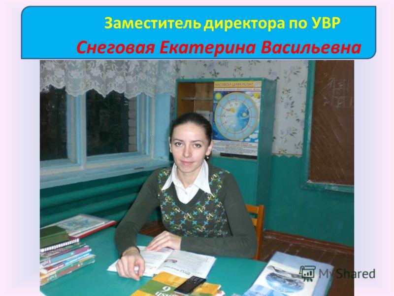 Заместитель директора по УВР Снеговая Екатерина Васильевна