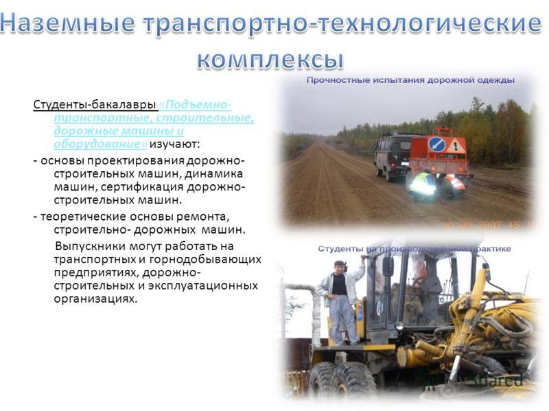 Студенты-бакалавры «Подъемно- транспортные, строительные, дорожные машины и оборудование» изучают: - основы проектирования дорожно- строительных машин, динамика машин, сертификация дорожно- строительных машин. - теоретические основы ремонта, строител