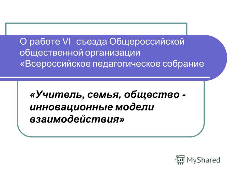 О работе VI съезда Общероссийской общественной организации «Всероссийское педагогическое собрание «Учитель, семья, общество - инновационные модели взаимодействия»