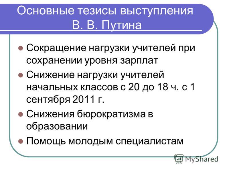 Основные тезисы выступления В. В. Путина Сокращение нагрузки учителей при сохранении уровня зарплат Снижение нагрузки учителей начальных классов с 20 до 18 ч. с 1 сентября 2011 г. Снижения бюрократизма в образовании Помощь молодым специалистам