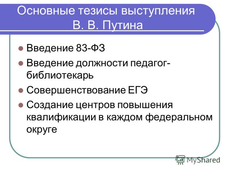 Основные тезисы выступления В. В. Путина Введение 83-ФЗ Введение должности педагог- библиотекарь Совершенствование ЕГЭ Создание центров повышения квалификации в каждом федеральном округе