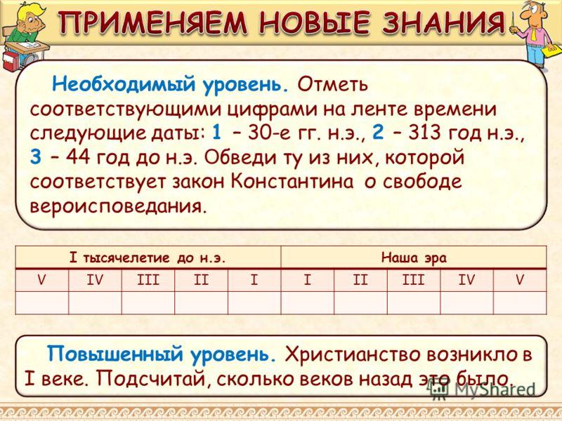 Необходимый уровень. Отметь соответствующими цифрами на ленте времени следующие даты: 1 – 30-е гг. н.э., 2 – 313 год н.э., 3 – 44 год до н.э. О бведи ту из них, которой соответствует закон Константина о свободе вероисповедания. Повышенный уровень. Хр