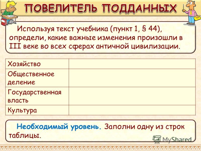 Необходимый уровень. Заполни одну из строк таблицы. Используя текст учебника (пункт 1, § 44), определи, какие важные изменения произошли в III веке во всех сферах античной цивилизации. Хозяйство Общественное деление Государственная власть Культура