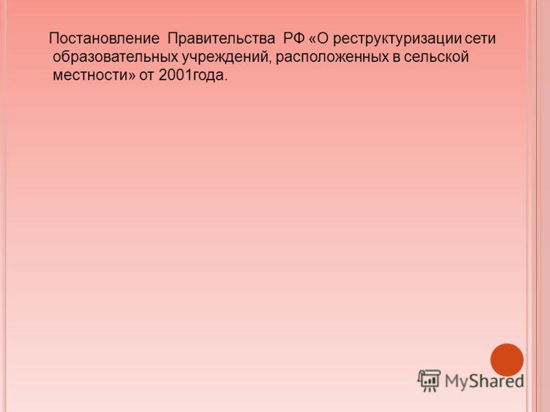 Постановление Правительства РФ «О реструктуризации сети образовательных учреждений, расположенных в сельской местности» от 2001года.