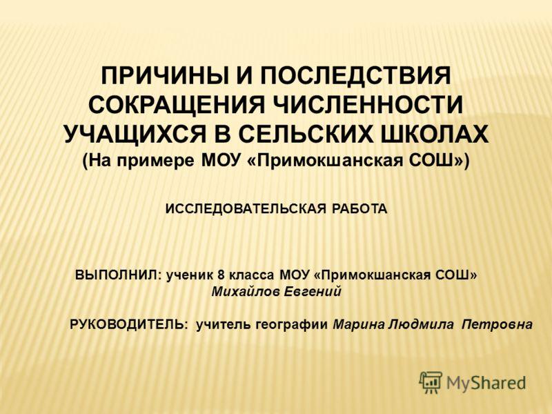 ПРИЧИНЫ И ПОСЛЕДСТВИЯ СОКРАЩЕНИЯ ЧИСЛЕННОСТИ УЧАЩИХСЯ В СЕЛЬСКИХ ШКОЛАХ (На примере МОУ «Примокшанская СОШ») ИССЛЕДОВАТЕЛЬСКАЯ РАБОТА ВЫПОЛНИЛ: ученик 8 класса МОУ «Примокшанская СОШ» Михайлов Евгений РУКОВОДИТЕЛЬ: учитель географии Марина Людмила Пе