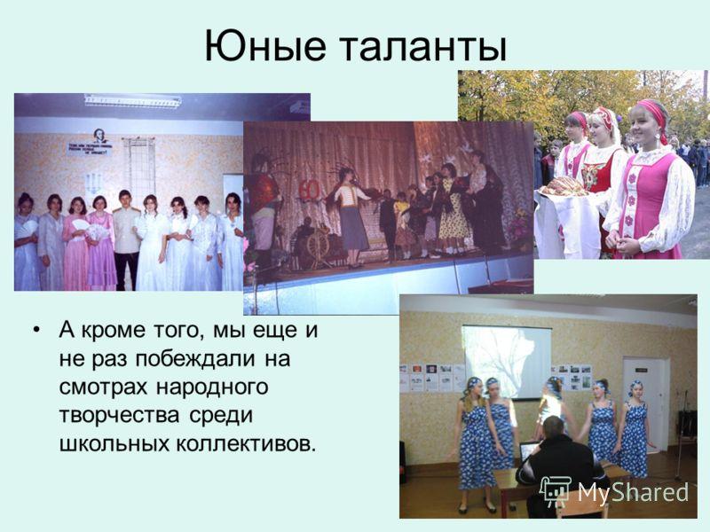 Юные таланты А кроме того, мы еще и не раз побеждали на смотрах народного творчества среди школьных коллективов.