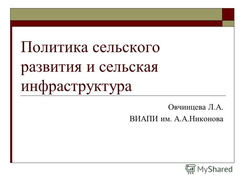 Политика сельского развития и сельская инфраструктура Овчинцева Л.А. ВИАПИ им. А.А.Никонова