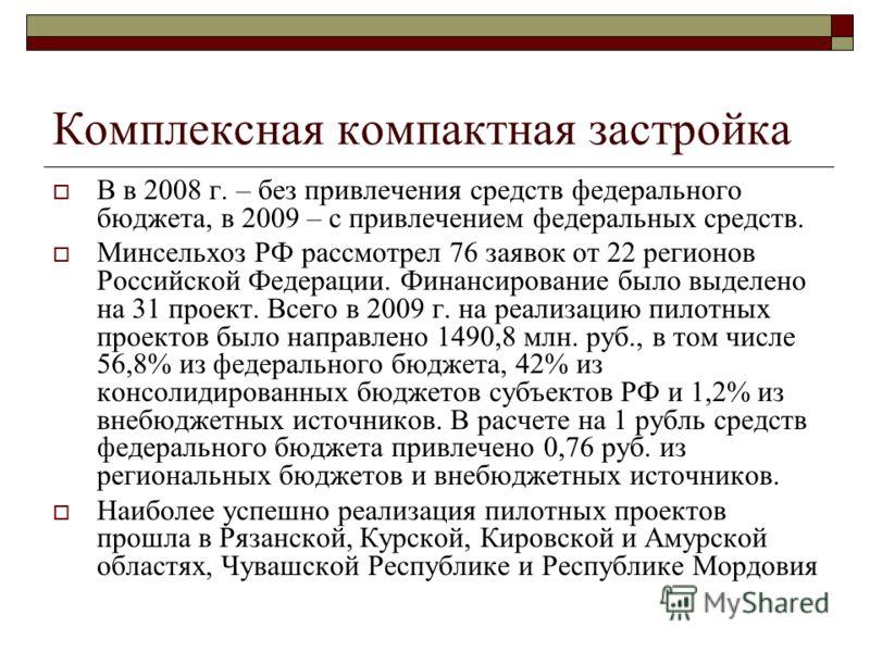 Комплексная компактная застройка В в 2008 г. – без привлечения средств федерального бюджета, в 2009 – с привлечением федеральных средств. Минсельхоз РФ рассмотрел 76 заявок от 22 регионов Российской Федерации. Финансирование было выделено на 31 проек