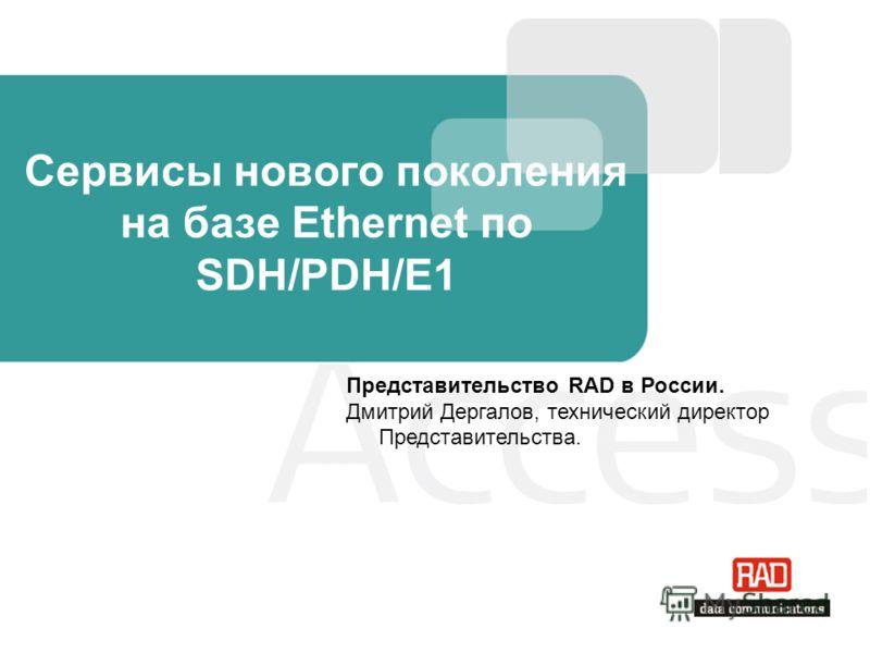 Сервисы нового поколения на базе Ethernet по SDH/PDH/E1 Представительство RAD в России. Дмитрий Дергалов, технический директор Представительства.