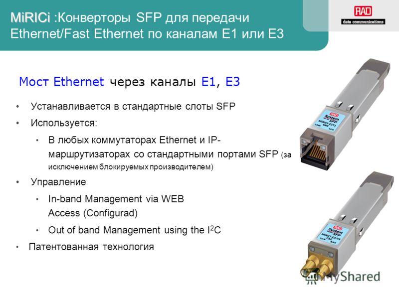 MiRICi MiRICi :Конверторы SFP для передачи Ethernet/Fast Ethernet по каналам E1 или E3 Устанавливается в стандартные слоты SFP Используется: В любых коммутаторах Ethernet и IP- маршрутизаторах со стандартными портами SFP (за исключением блокируемых п