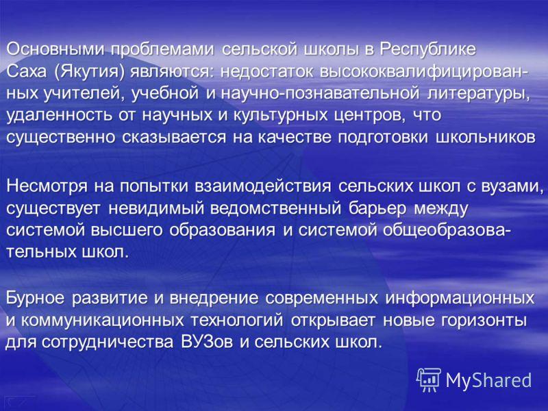 Основными проблемами сельской школы в Республике Саха (Якутия) являются: недостаток высококвалифицирован- ных учителей, учебной и научно-познавательной литературы, удаленность от научных и культурных центров, что существенно сказывается на качестве п