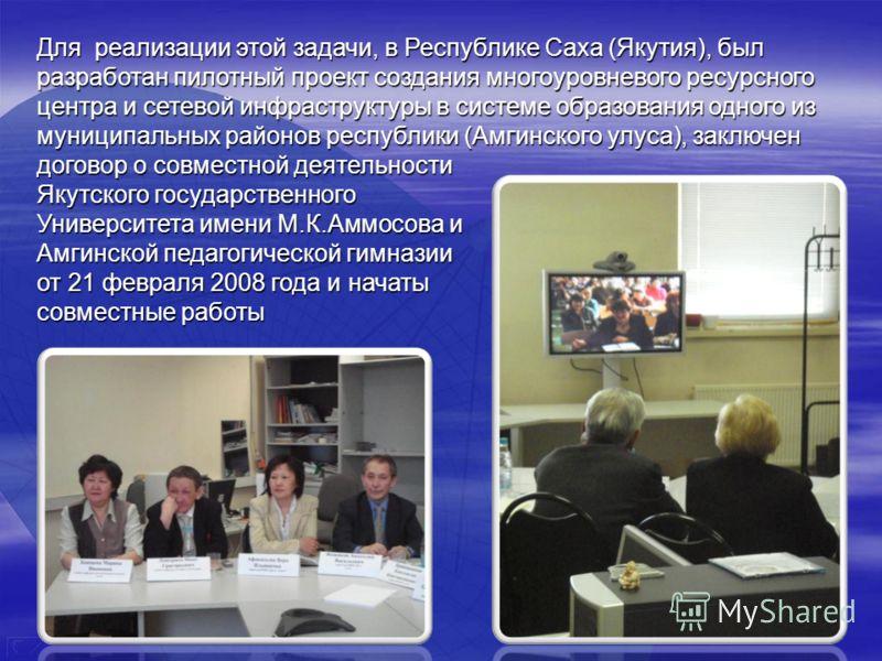 Для реализации этой задачи, в Республике Саха (Якутия), был разработан пилотный проект создания многоуровневого ресурсного центра и сетевой инфраструктуры в системе образования одного из муниципальных районов республики (Амгинского улуса), заключен д