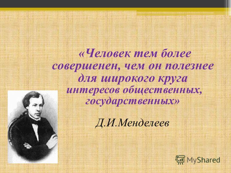 «Человек тем более совершенен, чем он полезнее для широкого круга интересов общественных, государственных» Д.И.Менделеев