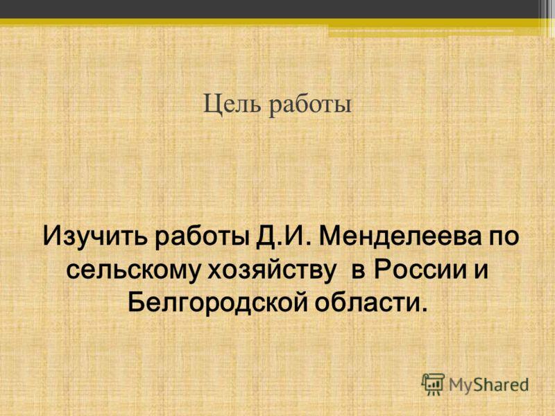 Цель работы Изучить работы Д.И. Менделеева по сельскому хозяйству в России и Белгородской области.