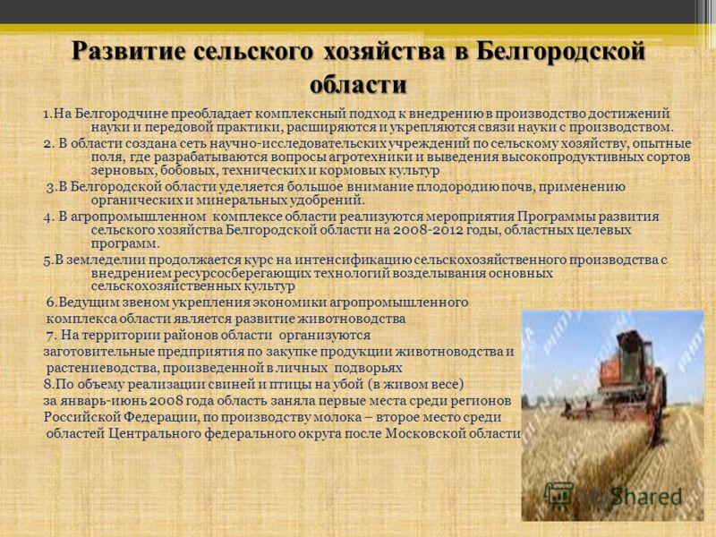 Развитие сельского хозяйства в Белгородской области 1.На Белгородчине преобладает комплексный подход к внедрению в производство достижений науки и передовой практики, расширяются и укрепляются связи науки с производством. 2. В области создана сеть на