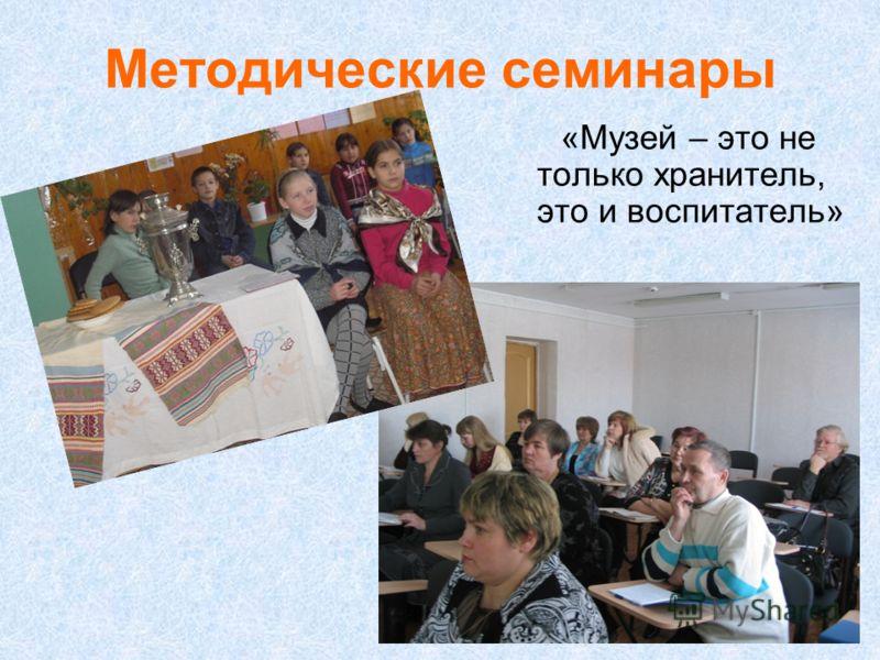 Методические семинары «Музей – это не только хранитель, это и воспитатель»
