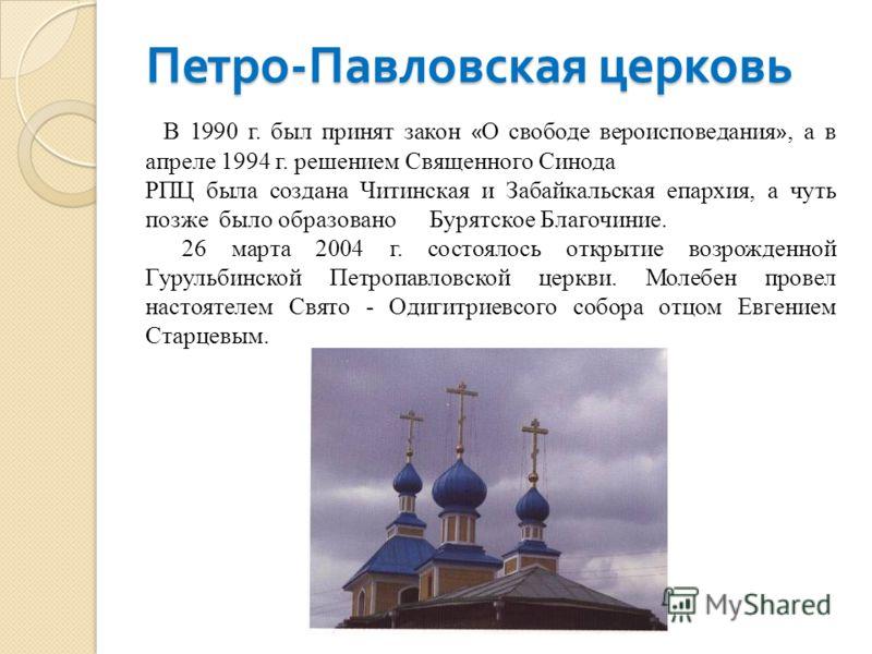 Петро - Павловская церковь В 1990 г. был принят закон « О свободе вероисповедания », а в апреле 1994 г. решением Священного Синода РПЦ была создана Читинская и Забайкальская епархия, а чуть позже было образовано Бурятское Благочиние. 26 марта 2004 г.