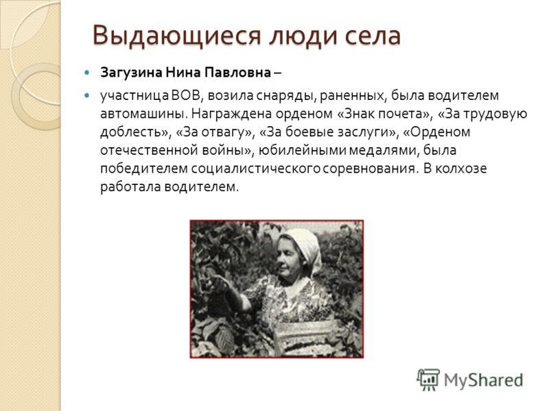 Выдающиеся люди села Загузина Нина Павловна – участница ВОВ, возила снаряды, раненных, была водителем автомашины. Награждена орденом « Знак почета », « За трудовую доблесть », « За отвагу », « За боевые заслуги », « Орденом отечественной войны », юби